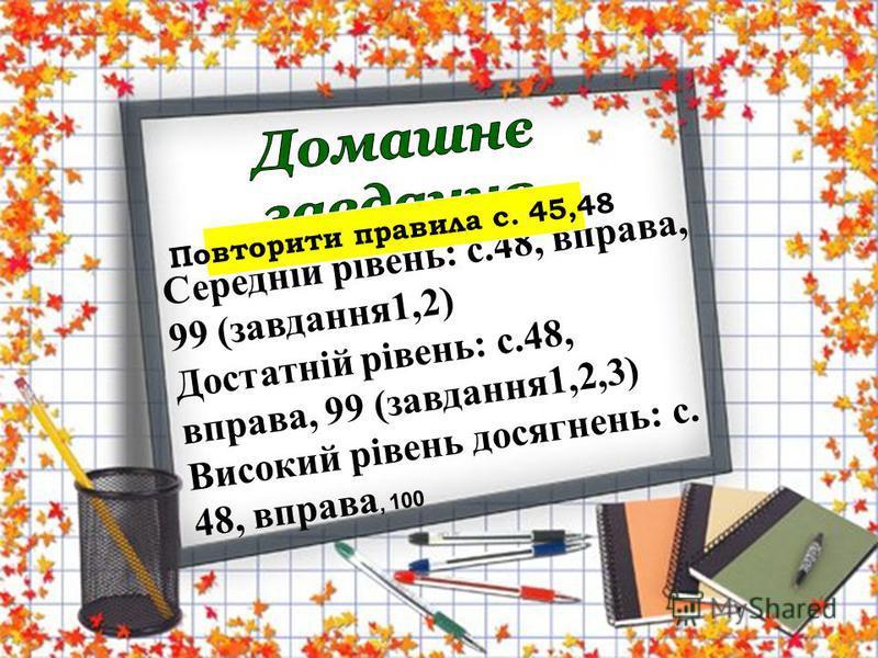 Середній рівень: с.48, вправа, 99 (завдання1,2) Достатній рівень: с.48, вправа, 99 (завдання1,2,3) Високий рівень досягнень: с. 48, вправа, 100 Повторити правила с. 45,48