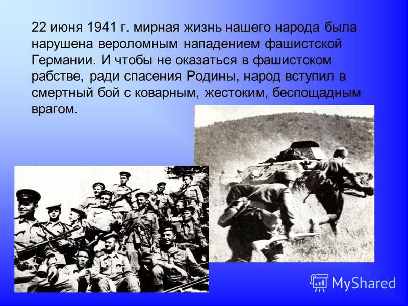 22 июня 1941 г. мирная жизнь нашего народа была нарушена вероломным нападением фашистской Германии. И чтобы не оказаться в фашистском рабстве, ради спасения Родины, народ вступил в смертный бой с коварным, жестоким, беспощадным врагом.