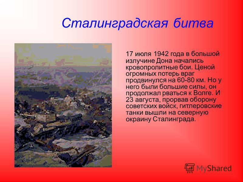 Сталинградская битва 17 июля 1942 года в большой излучине Дона начались кровопролитные бои. Ценой огромных потерь враг продвинулся на 60-80 км. Но у него были большие силы, он продолжал рваться к Волге. И 23 августа, прорвав оборону советских войск,