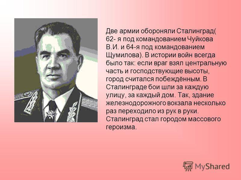 Две армии обороняли Сталинград( 62- я под командованием Чуйкова В.И. и 64-я под командованием Щумилова). В истории войн всегда было так: если враг взял центральную часть и господствующие высоты, город считался побеждённым. В Сталинграде бои шли за ка