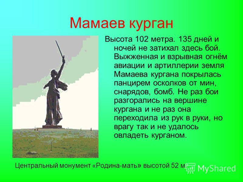 Мамаев курган Центральный монумент «Родина-мать » высотой 52 м. Высота 102 метра. 135 дней и ночей не затихал здесь бой. Выжженная и взрывная огнём авиации и артиллерии земля Мамаева кургана покрылась панцирем осколков от мин, снарядов, бомб. Не раз