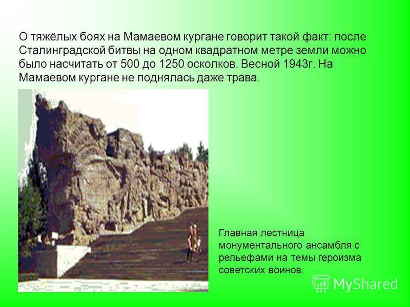 О тяжёлых боях на Мамаевом кургане говорит такой факт: после Сталинградской битвы на одном квадратном метре земли можно было насчитать от 500 до 1250 осколков. Весной 1943 г. На Мамаевом кургане не поднялась даже трава. Главная лестница монументально