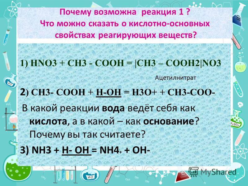 Почему возможна реакция 1 ? Что можно сказать о кислотно-основных свойствах реагирующих веществ? 1) HNO3 + CH3 - COOH = |CH3 – COOH2|NO3 Ацетилнитрат 2 ) CH3- COOH + H-OH = H3O+ + CH3-COО- В какой реакции вода ведёт себя как кислота, а в какой – как