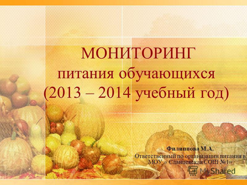 МОНИТОРИНГ питания обучающихся (2013 – 2014 учебный год) Филиппова М.А. Ответственный по организации питания в МОУ « Сланцевская СОШ 1»