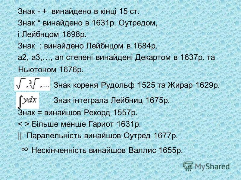 Знак - + винайдено в кінці 15 ст. Знак * винайдено в 1631р. Оутредом, і Лейбнцом 1698р. Знак : винайдено Лейбнцом в 1684р. a2, a3,…, an степені винайдені Декартом в 1637р. та Ньютоном 1676р. Знак кореня Рудольф 1525 та Жирар 1629р. Знак інтеграла Лей