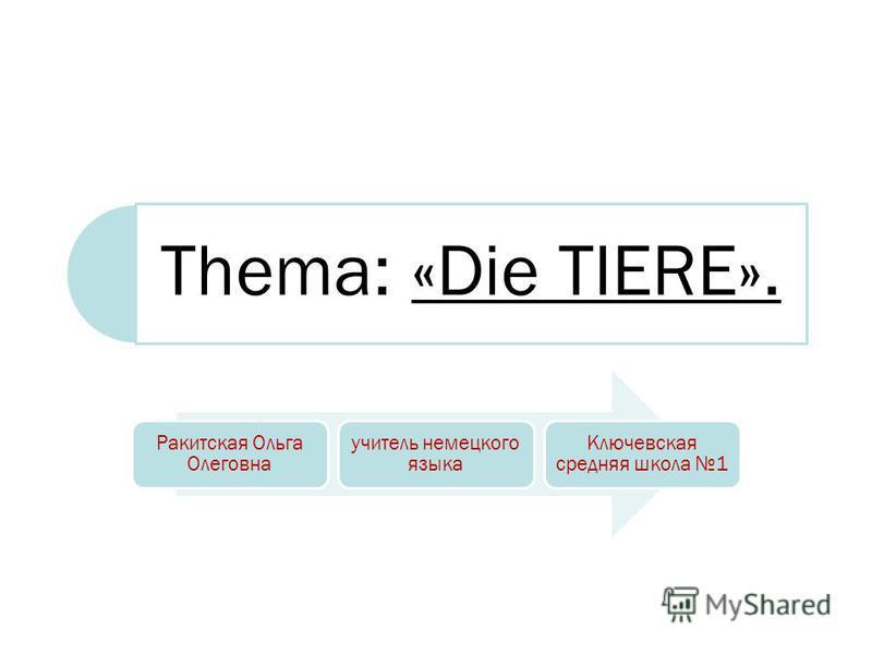 Thema: «Die TIERE». Ракитская Ольга Олеговна учитель немецкого языка Ключевская средняя школа 1