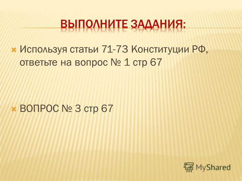 Используя статьи 71-73 Конституции РФ, ответьте на вопрос 1 стр 67 ВОПРОС 3 стр 67