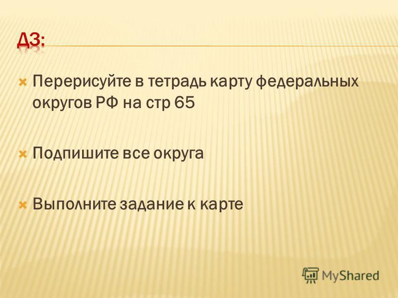 Перерисуйте в тетрадь карту федеральных округов РФ на стр 65 Подпишите все округа Выполните задание к карте