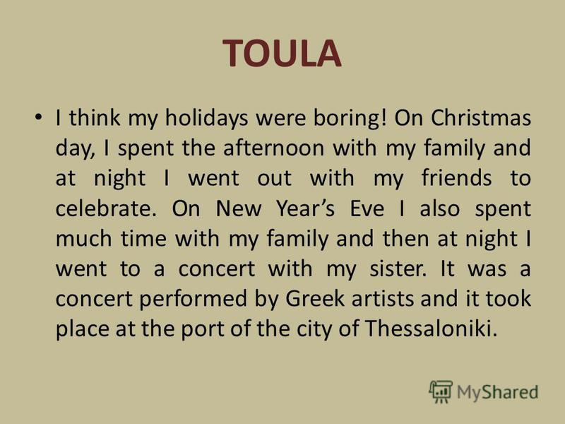TOULA I think my holidays were boring! On Christmas day, I spent the afternoon with my family and at night I went out with my friends to celebrate. On New Years Eve I also spent much time with my family and then at night I went to a concert with my s