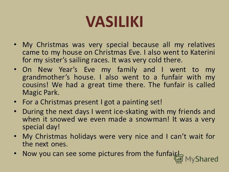 VASILIKI My Christmas was very special because all my relatives came to my house on Christmas Eve. I also went to Katerini for my sisters sailing races. It was very cold there. On New Years Eve my family and I went to my grandmothers house. I also we