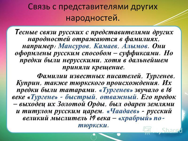 Связь с представителями других народностей. Тесные связи русских с представителями других народностей отражаются в фамилиях, например : Мансуров, Камаев, Алымов. Они оформлены русским способом – суффиксами. Но предки были нерусскими, хотя в дальнейше