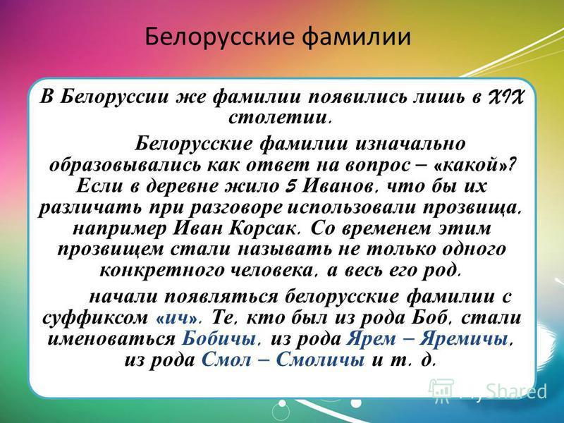 Белорусские фамилии В Белоруссии же фамилии появились лишь в XIX столетии. Белорусские фамилии изначально образовывались как ответ на вопрос – « какой »? Если в деревне жило 5 Иванов, что бы их различать при разковоре использовали прозвища, например