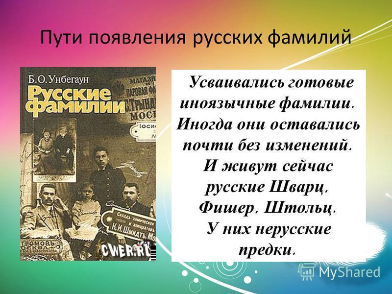 Пути появления русских фамилий Усваивались готовые иноязычные фамилии. Иногда они оставались почти без изменений. И живут сейчас русские Шварц, Фишер, Штольц. У них нерусские предки.