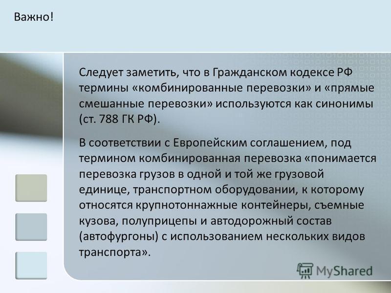 Следует заметить, что в Гражданском кодексе РФ термины «комбинированные перевозки» и «прямые смешанные перевозки» используются как синонимы (ст. 788 ГК РФ). В соответствии с Европейским соглашением, под термином комбинированная перевозка «понимается