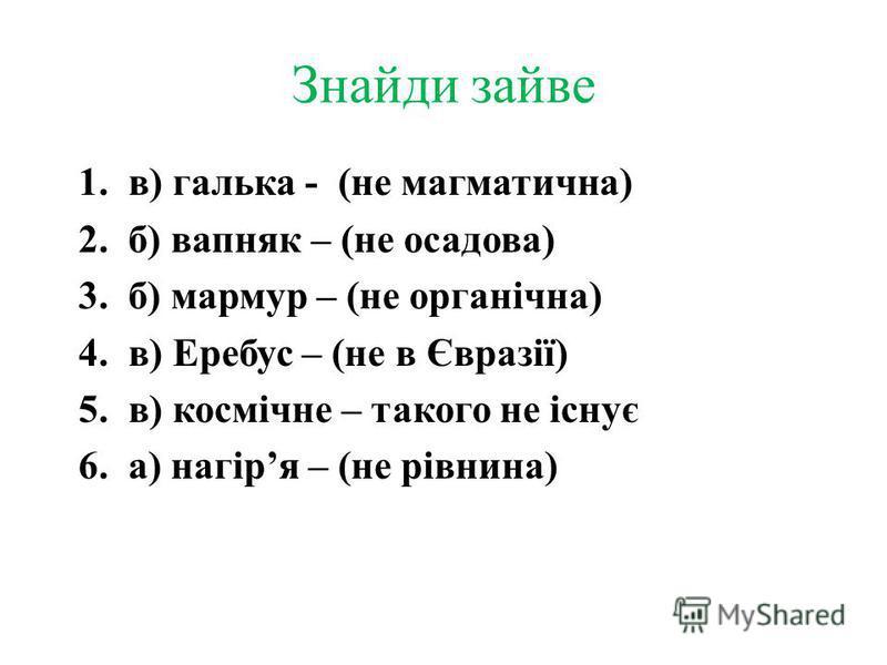 Знайди зайве 1.в) галька - (не магматична) 2.б) вапняк – (не осадова) 3.б) мармур – (не органічна) 4.в) Еребус – (не в Євразії) 5.в) космічне – такого не існує 6.а) нагіря – (не рівнина)