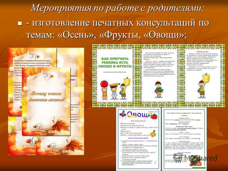 Мероприятия по работе с родителями: - изготовление печатных консультаций по темам: «Осень», «Фрукты, «Овощи»; - изготовление печатных консультаций по темам: «Осень», «Фрукты, «Овощи»;