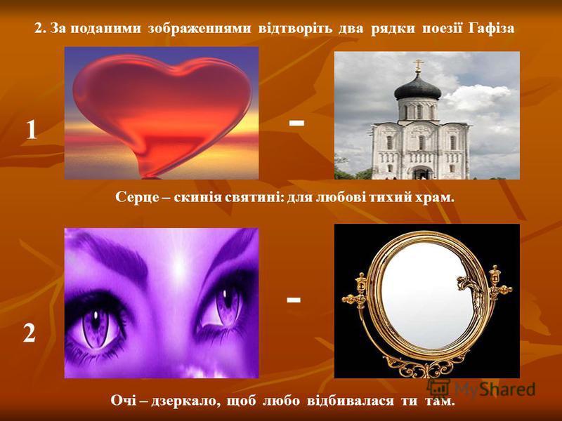 2. За поданими зображеннями відтворіть два рядки поезії Гафіза 1 2 - Серце – скинія святині: для любові тихий храм. Очі – дзеркало, щоб любо відбивалася ти там. -