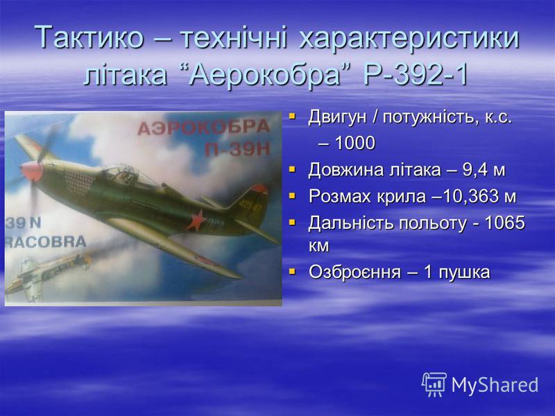 Тактико – технічні характеристики літака Аерокобра Р-392-1 Двигун / потужність, к.с. Двигун / потужність, к.с. – 1000 – 1000 Довжина літака – 9,4 м Довжина літака – 9,4 м Розмах крила –10,363 м Розмах крила –10,363 м Дальність польоту - 1065 км Дальн