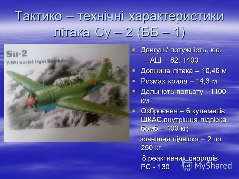 Тактико – технічні характеристики літака Су – 2 (ББ – 1) Двигун / потужність, к.с. Двигун / потужність, к.с. – АШ - 82, 1400 – АШ - 82, 1400 Довжина літака – 10,46 м Довжина літака – 10,46 м Розмах крила – 14,3 м Розмах крила – 14,3 м Дальність польо