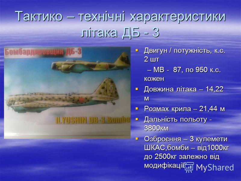 Тактико – технічні характеристики літака ДБ - 3 Двигун / потужність, к.с. 2 шт Двигун / потужність, к.с. 2 шт – МВ - 87, по 950 к.с. кожен – МВ - 87, по 950 к.с. кожен Довжина літака – 14,22 м Довжина літака – 14,22 м Розмах крила – 21,44 м Розмах кр