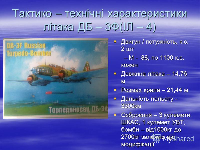 Тактико – технічні характеристики літака ДБ – 3Ф(ІЛ – 4) Двигун / потужність, к.с. 2 шт Двигун / потужність, к.с. 2 шт – М - 88, по 1100 к.с. кожен – М - 88, по 1100 к.с. кожен Довжина літака – 14,76 м Довжина літака – 14,76 м Розмах крила – 21,44 м