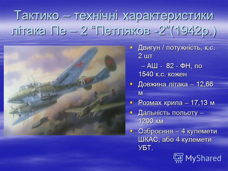 Тактико – технічні характеристики літака Пе – 2 Петляков -2(1942р.) Двигун / потужність, к.с. 2 шт Двигун / потужність, к.с. 2 шт – АШ - 82 - ФН, по 1540 к.с. кожен – АШ - 82 - ФН, по 1540 к.с. кожен Довжина літака – 12,66 м Довжина літака – 12,66 м