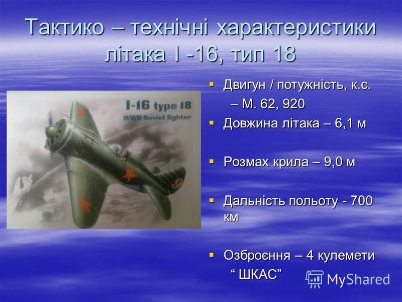 Тактико – технічні характеристики літака І -16, тип 18 Двигун / потужність, к.с. Двигун / потужність, к.с. – М. 62, 920 – М. 62, 920 Довжина літака – 6,1 м Довжина літака – 6,1 м Розмах крила – 9,0 м Розмах крила – 9,0 м Дальність польоту - 700 км Да