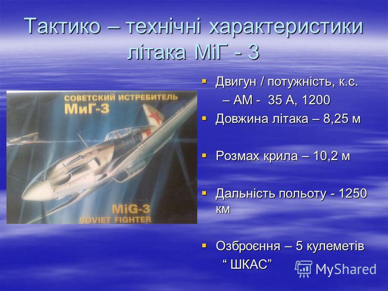 Тактико – технічні характеристики літака МіГ - 3 Двигун / потужність, к.с. Двигун / потужність, к.с. – АМ - 35 А, 1200 – АМ - 35 А, 1200 Довжина літака – 8,25 м Довжина літака – 8,25 м Розмах крила – 10,2 м Розмах крила – 10,2 м Дальність польоту - 1