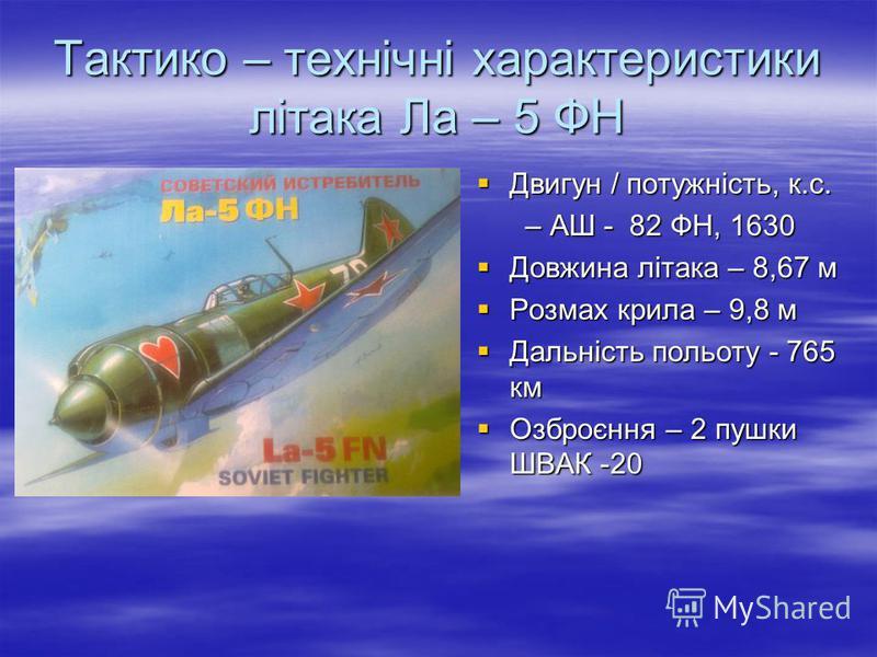 Тактико – технічні характеристики літака Ла – 5 ФН Двигун / потужність, к.с. Двигун / потужність, к.с. – АШ - 82 ФН, 1630 – АШ - 82 ФН, 1630 Довжина літака – 8,67 м Довжина літака – 8,67 м Розмах крила – 9,8 м Розмах крила – 9,8 м Дальність польоту -