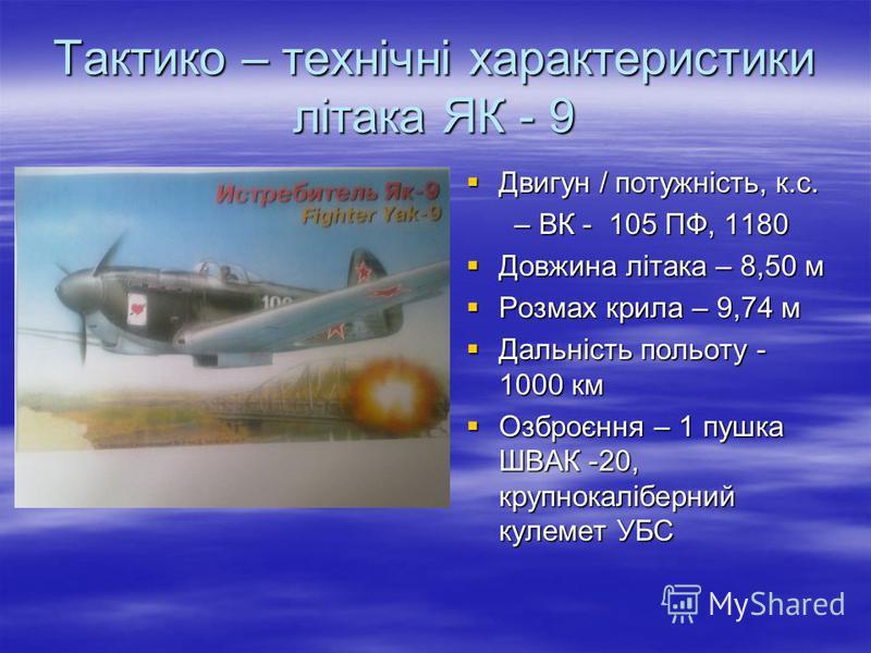Тактико – технічні характеристики літака ЯК - 9 Двигун / потужність, к.с. Двигун / потужність, к.с. – ВК - 105 ПФ, 1180 – ВК - 105 ПФ, 1180 Довжина літака – 8,50 м Довжина літака – 8,50 м Розмах крила – 9,74 м Розмах крила – 9,74 м Дальність польоту