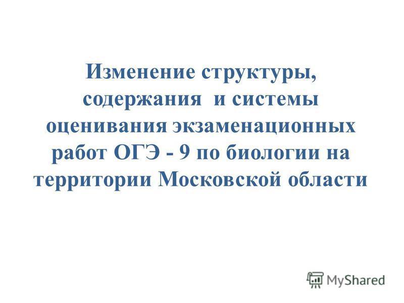 Изменение структуры, содержания и системы оценивания экзаменационных работ ОГЭ - 9 по биологии на территории Московской области