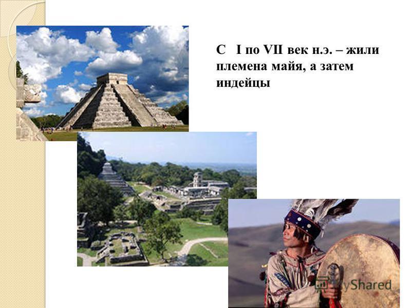 С I по VII век н.э. – жили племена майя, а затем индейцы