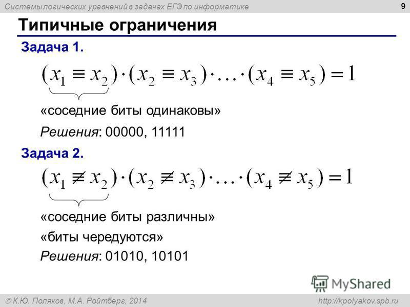 Системы логических уравнений в задачах ЕГЭ по информатике К.Ю. Поляков, М.А. Ройтберг, 2014 http://kpolyakov.spb.ru Типичные ограничения 9 Задача 1. «соседние биты одинаковы» Решения: 00000, 11111 Задача 2. «соседние биты различны» Решения: 01010, 10