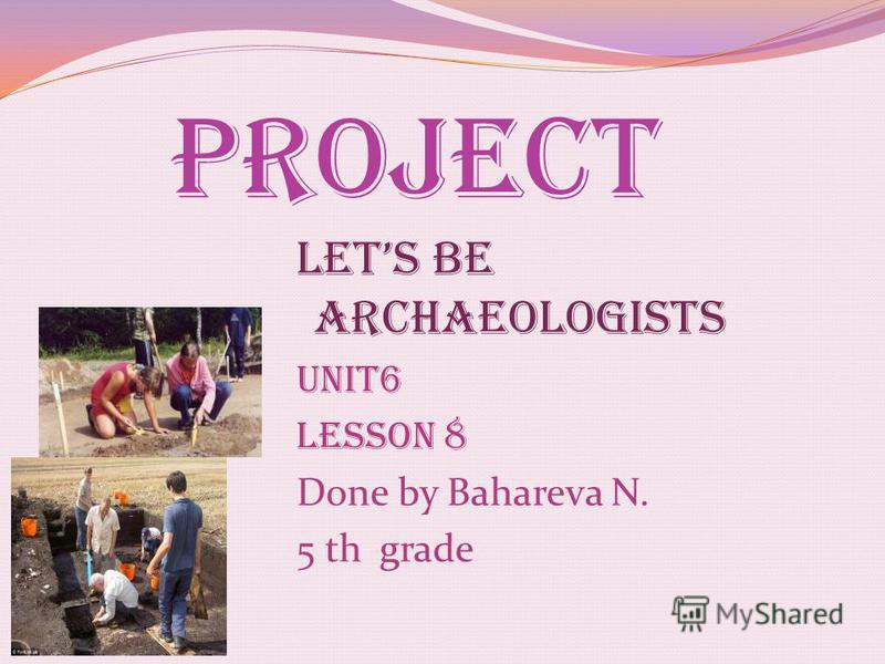 Lets be archaeologists Unit6 Lesson 8 Done by Bahareva N. 5 th grade Project
