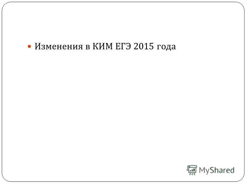 Изменения в КИМ ЕГЭ 2015 года