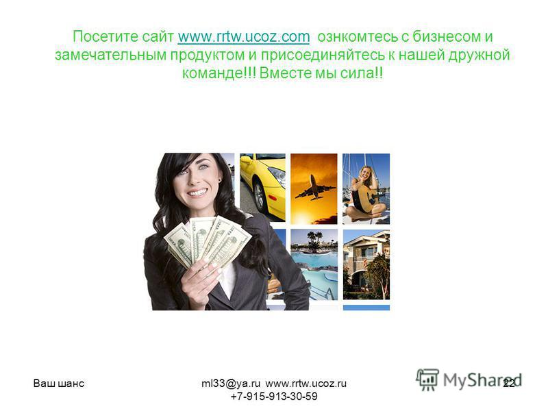 Ваш шансml33@ya.ru www.rrtw.ucoz.ru +7-915-913-30-59 22 Посетите сайт www.rrtw.ucoz.com ознакомьтесь с бизнесом и замечательным продуктом и присоединяйтесь к нашей дружной команде!!! Вместе мы сила!!www.rrtw.ucoz.com