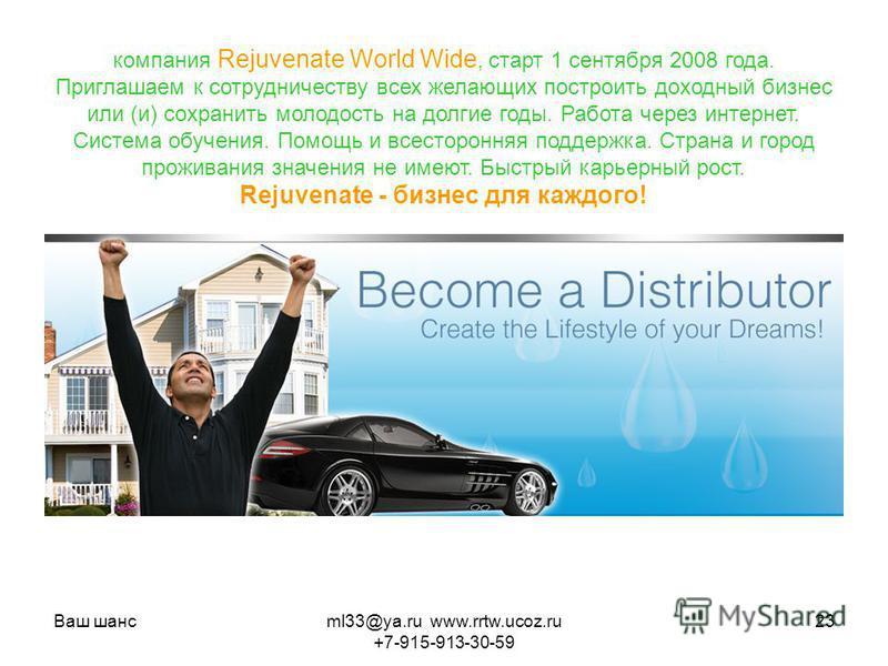 Ваш шансml33@ya.ru www.rrtw.ucoz.ru +7-915-913-30-59 23 компания Rejuvenate World Wide, старт 1 сентября 2008 года. Приглашаем к сотрудничеству всех желающих построить доходный бизнес или (и) сохранить молодость на долгие годы. Работа через интернет.