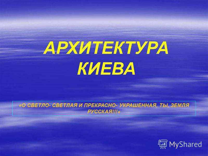 АРХИТЕКТУРА КИЕВА «О СВЕТЛО- СВЕТЛАЯ И ПРЕКРАСНО- УКРАШЕННАЯ, ТЫ, ЗЕМЛЯ РУССКАЯ!!!»