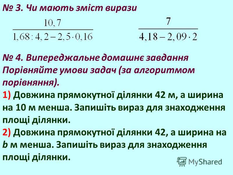 3. Чи мають зміст вирази 4. Випереджальне домашнє завдання Порівняйте умови задач (за алгоритмом порівняння). 1) Довжина прямокутної ділянки 42 м, а ширина на 10 м менша. Запишіть вираз для знаходження площі ділянки. 2) Довжина прямокутної ділянки 42