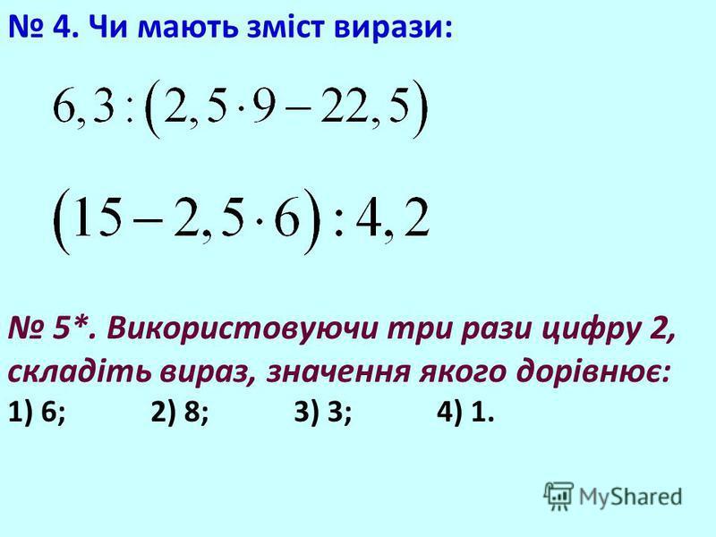 4. Чи мають зміст вирази: 5*. Використовуючи три рази цифру 2, складіть вираз, значення якого дорівнює: 1) 6; 2) 8; 3) 3; 4) 1.
