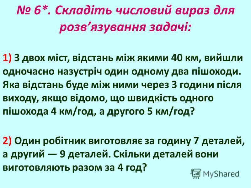 6*. Складіть числовий вираз для розвязування задачі: 1) З двох міст, відстань між якими 40 км, вийшли одночасно назустріч один одному два пішоходи. Яка відстань буде між ними через 3 години після виходу, якщо відомо, що швидкість одного пішохода 4 км