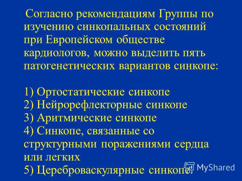 Согласно рекомендациям Группы по изучению синкопальных состояний при Европейском обществе кардиологов, можно выделить пять патогенетических вариантов синкопе: 1) Ортостатические синкопе 2) Нейрорефлекторные синкопе 3) Аритмические синкопе 4) Синкопе,