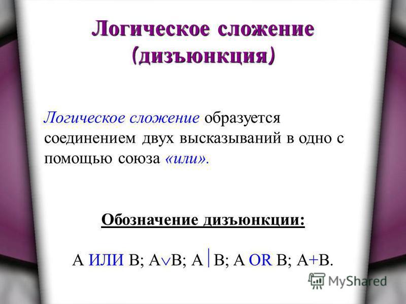 Логическое сложение ( дизъюнкция ) Логическое сложение образуется соединением двух высказываний в одно с помощью союза «или». Обозначение дизъюнкции: А ИЛИ В; А В; А B; A OR B; А+В.