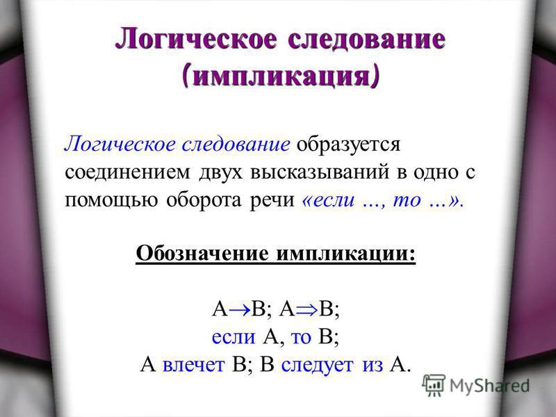 Логическое следование ( импликация ) Логическое следование образуется соединением двух высказываний в одно с помощью оборота речи «если …, то …». Обозначение импликации: А В; А B; если А, то В; А влечет В; В следует из А.