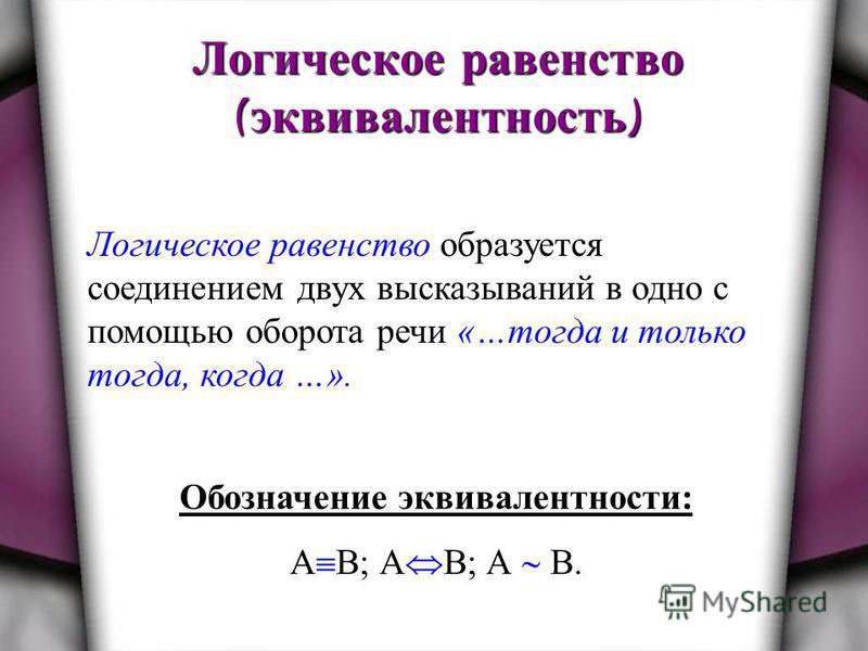 Логическое равенство ( эквивалентность ) Логическое равенство образуется соединением двух высказываний в одно с помощью оборота речи «…тогда и только тогда, когда …». Обозначение эквивалентности: А В; А B; А В.