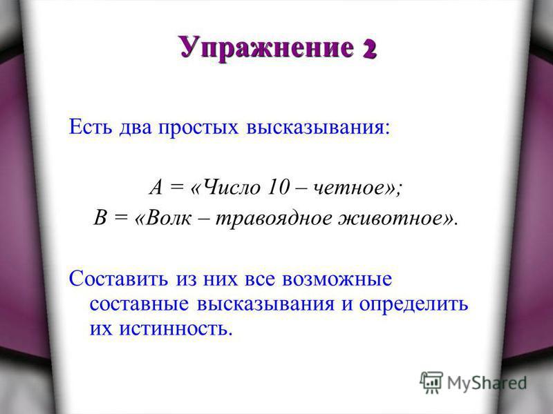 Упражнение 2 Есть два простых высказывания: А = «Число 10 – четное»; В = «Волк – травоядное животное». Составить из них все возможные составные высказывания и определить их истинность.