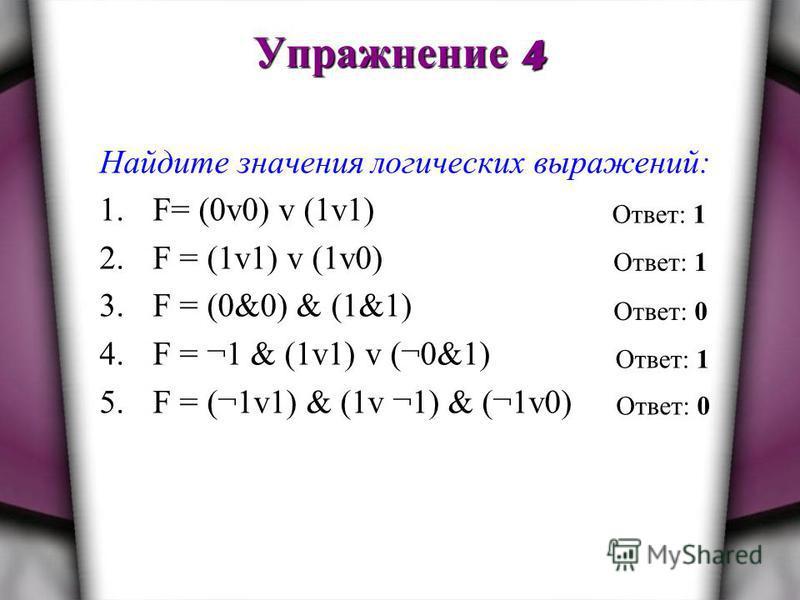 Упражнение 4 Найдите значения логических выражений: 1.F= (0v0) v (1v1) 2. F = (1v1) v (1v0) 3. F = (0&0) & (1&1) 4. F = ¬1 & (1v1) v (¬0&1) 5. F = (¬1v1) & (1v ¬1) & (¬1v0) Ответ: 1 Ответ: 0 Ответ: 1 Ответ: 0