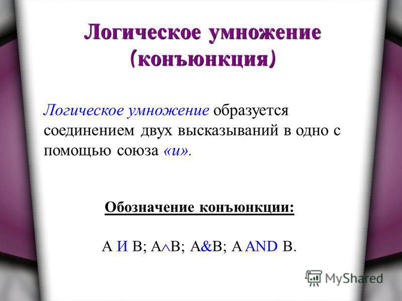 Логическое умножение ( конъюнкция ) Логическое умножение образуется соединением двух высказываний в одно с помощью союза «и». Обозначение конъюнкции: А И В; А В; А&B; A AND B.