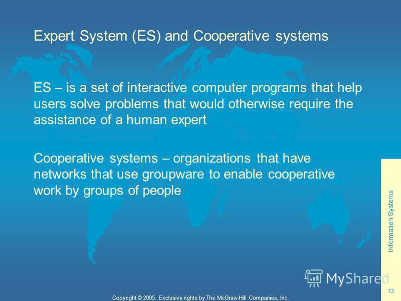 Information Systems 13 Copyright © 2005. Exclusive rights by The McGraw-Hill Companies, Inc. Expert System (ES) and Cooperative systems ES – is a set of interactive computer programs that help users solve problems that would otherwise require the ass