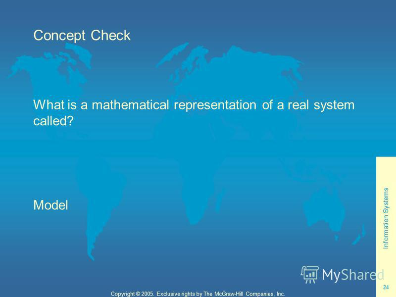 Information Systems 24 Copyright © 2005. Exclusive rights by The McGraw-Hill Companies, Inc. Concept Check What is a mathematical representation of a real system called? Model